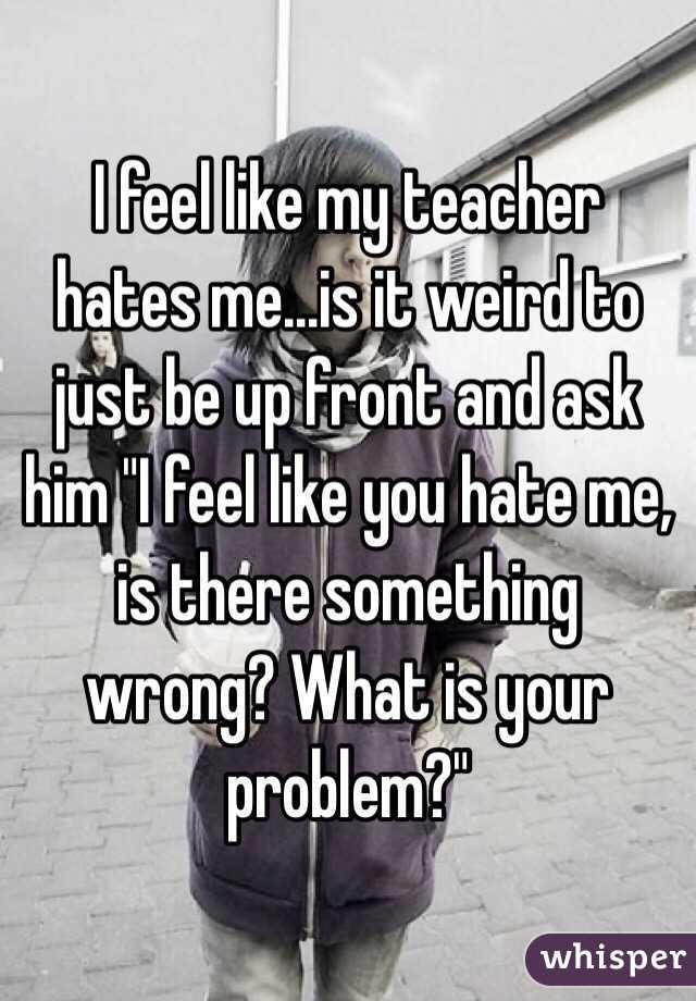 Do you think my teacher hates me?