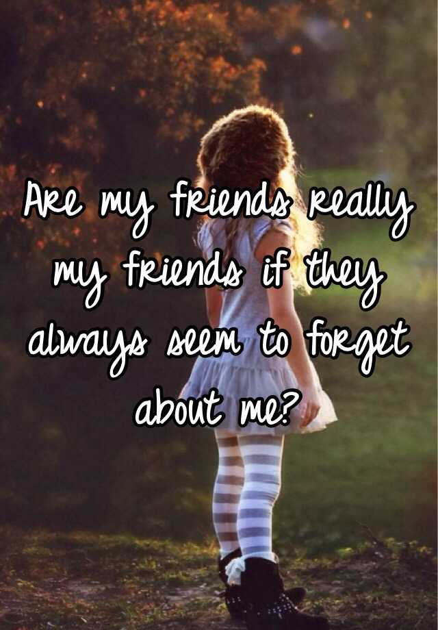 Why do my friends always seem to forget about me?