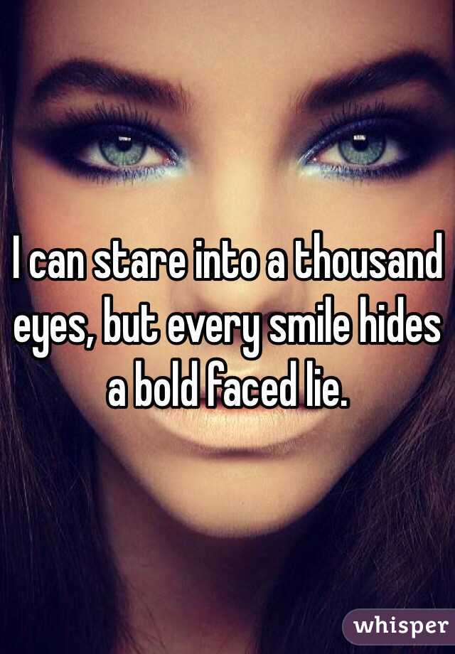 I can stare into a thousand eyes, but every smile hides a bold ...