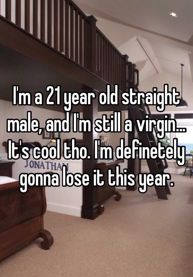 Im a 21 year old straight male and Im still a virgin Its cool