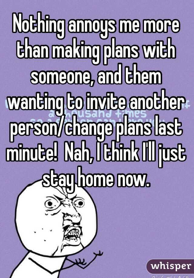 05100aa3e321e1842209a39571c09f2605e766 wm?v=3 annoys me more than making plans with someone, and them wanting to,Last Minute Invite