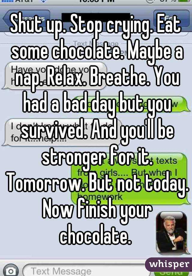 Shut up. Stop crying. Eat some chocolate. Maybe a nap. Relax ...