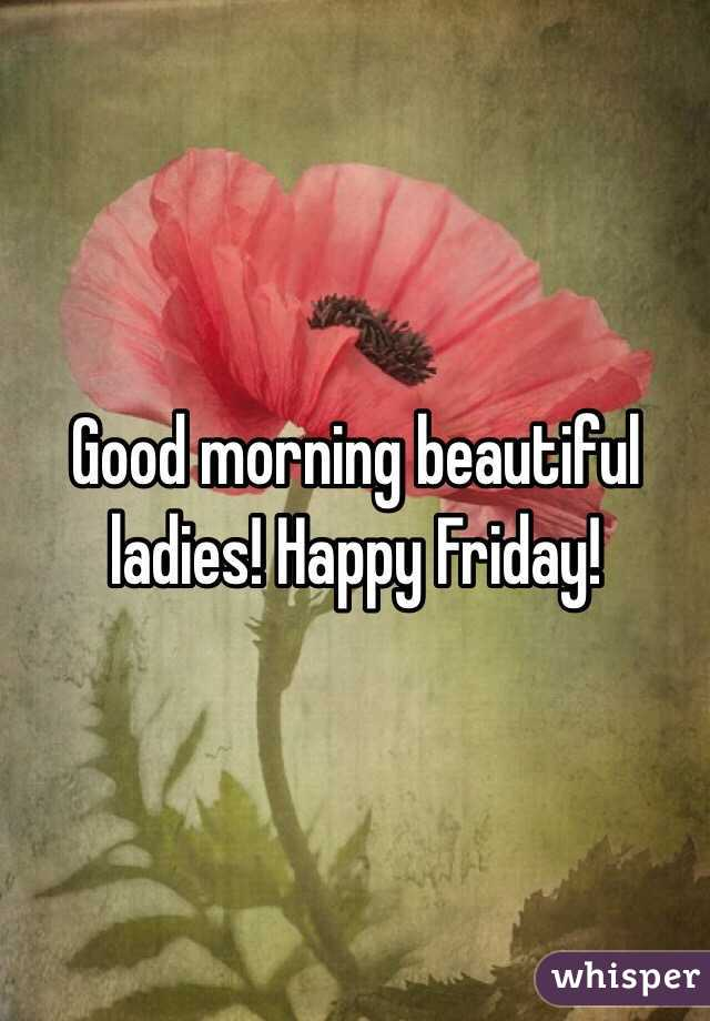Good Morning Beautiful Happy Friday : Good morning beautiful ladies happy friday