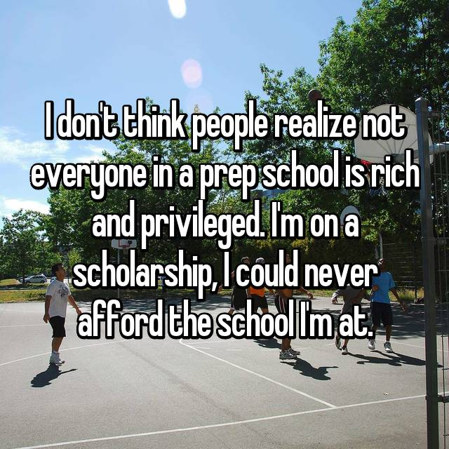 I don't think people realize not everyone in a prep school is rich and privileged. I'm on a scholarship, I could never afford the school I'm at.