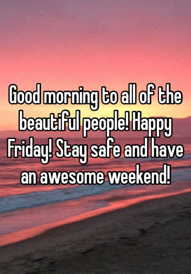 Good Morning To All Of The Beautiful People Happy Friday Stay Safe And Have An Awesome Weekend