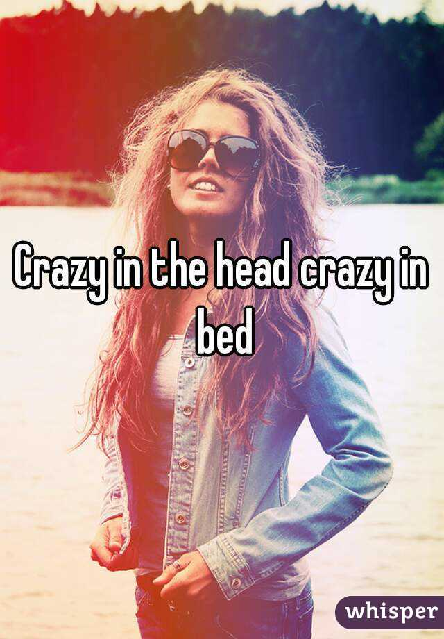 crazy in the head crazy in the bed Crazy in the head crazy in bed crazy in the head crazy in the bed