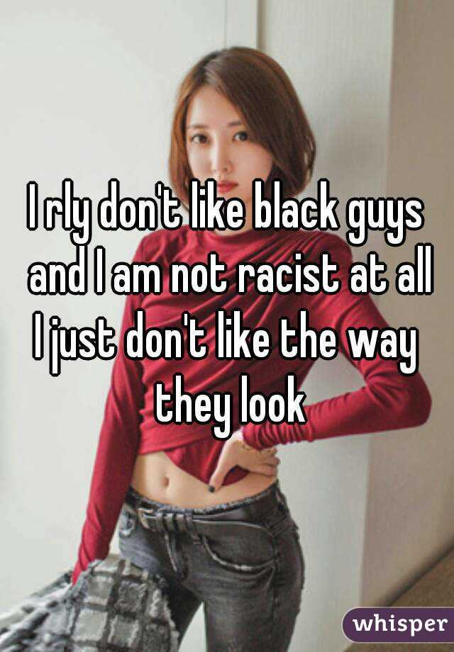 I rly don't like black guys and I am not racist at all I ...
