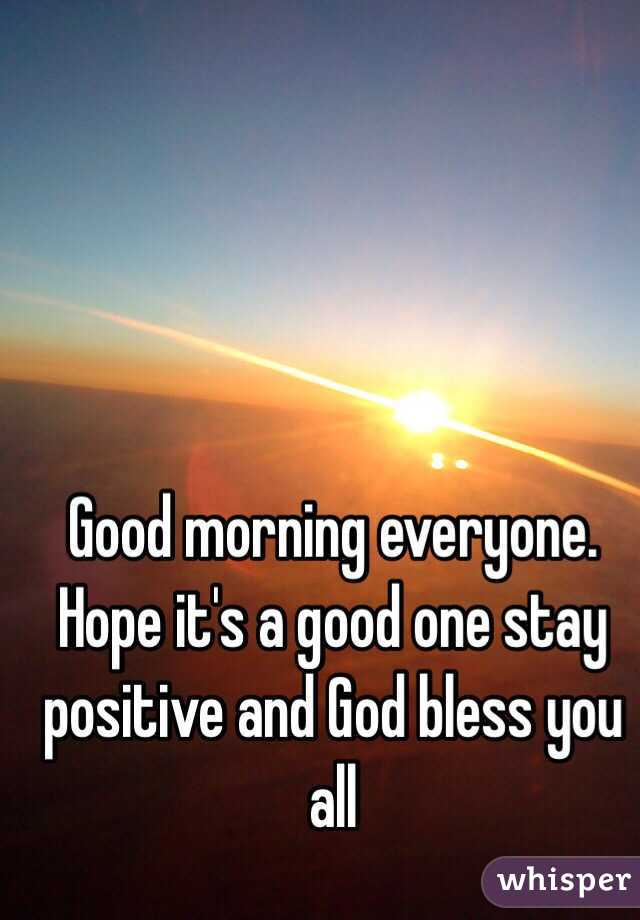 Good Morning Everyone God Bless You All : Good morning everyone hope it s a one stay positive