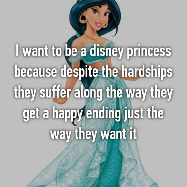 I want to be a disney princess because despite the hardships they suffer along the way they get a happy ending just the way they want it