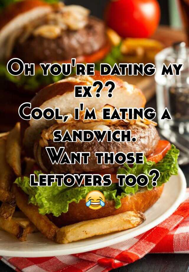 Oh you're dating my ex cool i'm eating a sandwich