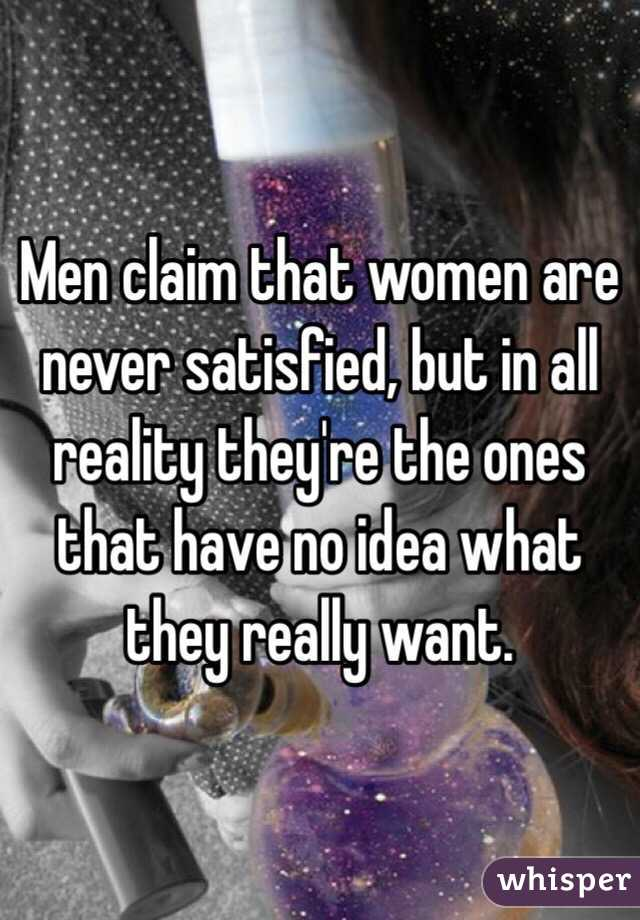 They Are Never Satisfied Women Are Never Satisfied