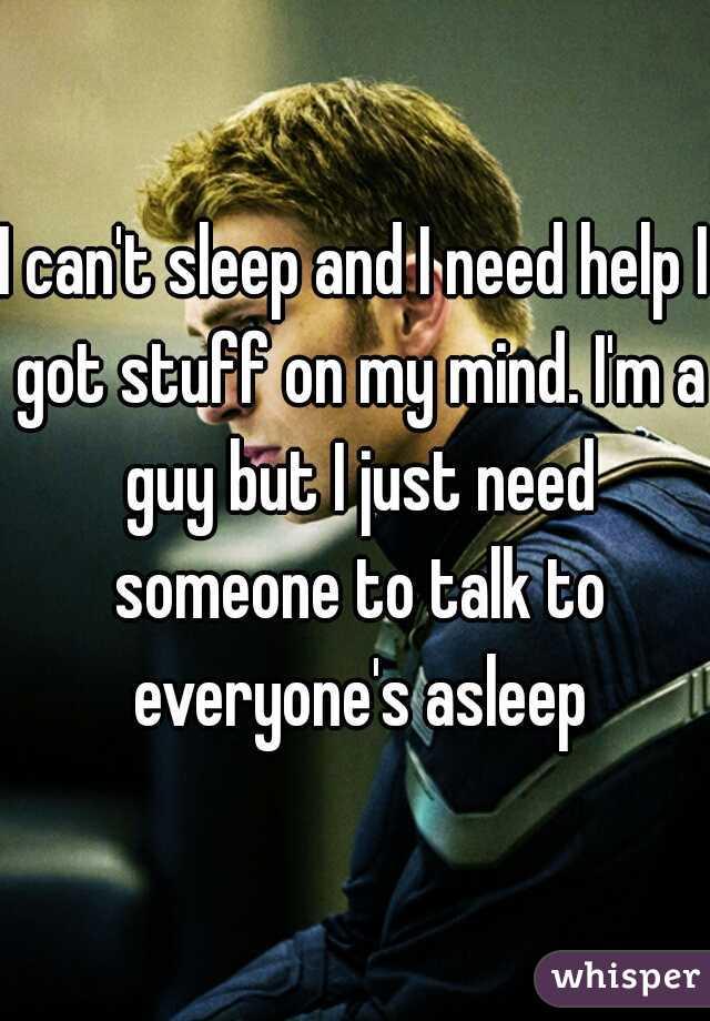 I Can T Sleep And Need Help Got Stuff On My Mind