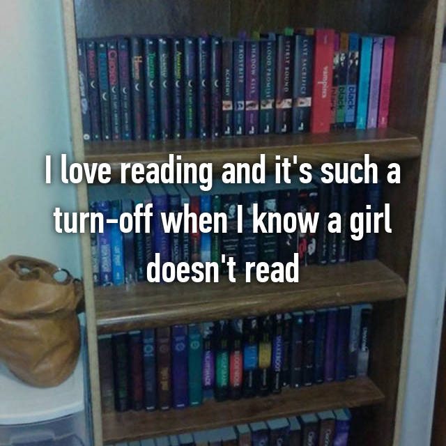 I love reading and it's such a turn-off when I know a girl doesn't read