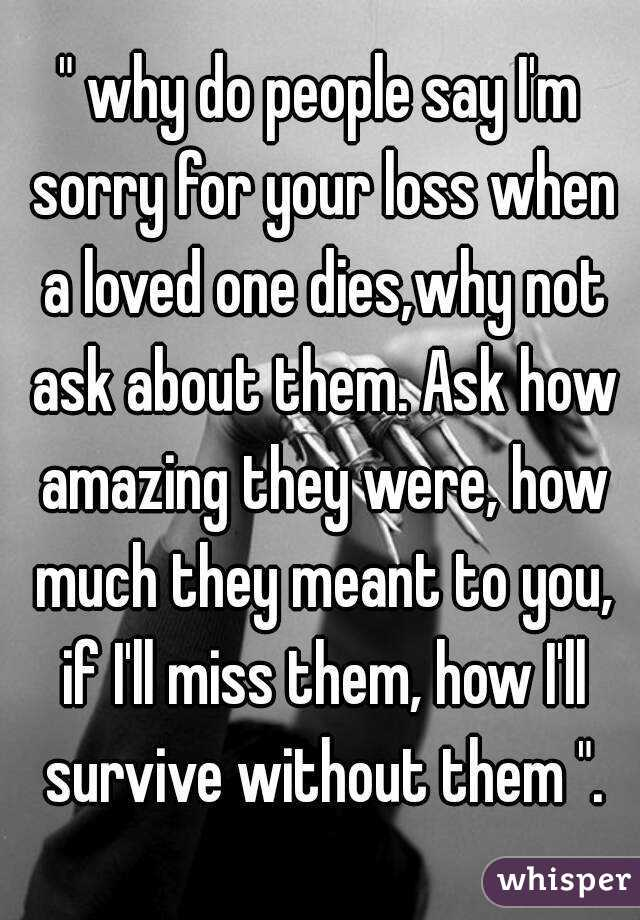 """"""" why do people say I'm sorry for your loss when a loved ..."""
