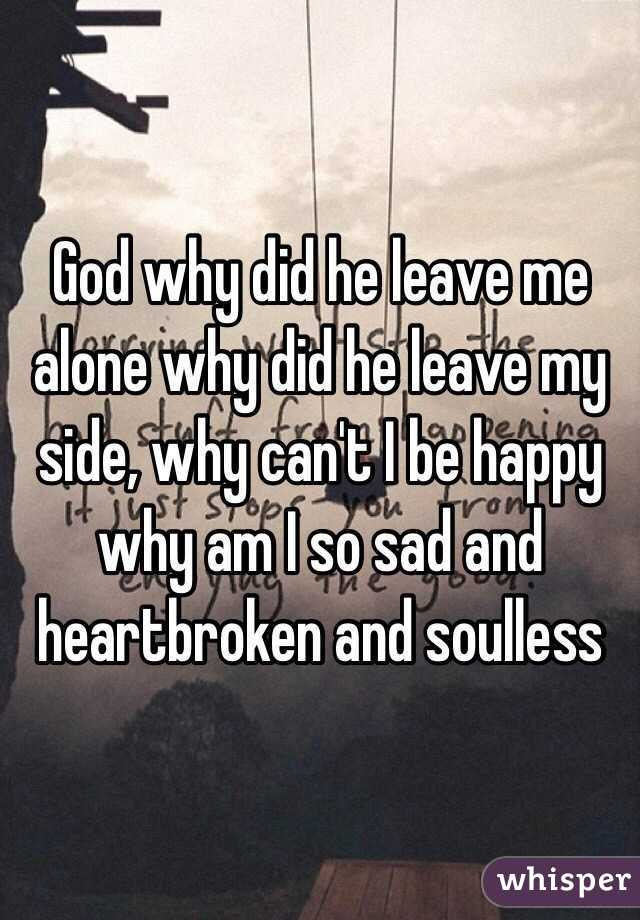 God Why me God Why Did he Leave me Alone