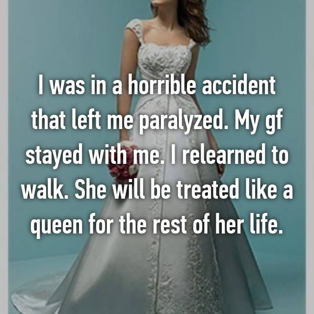 I was in a horrible accident that left me paralyzed. My gf stayed with me. I relearned to walk. She will be treated like a queen for the rest of her life.