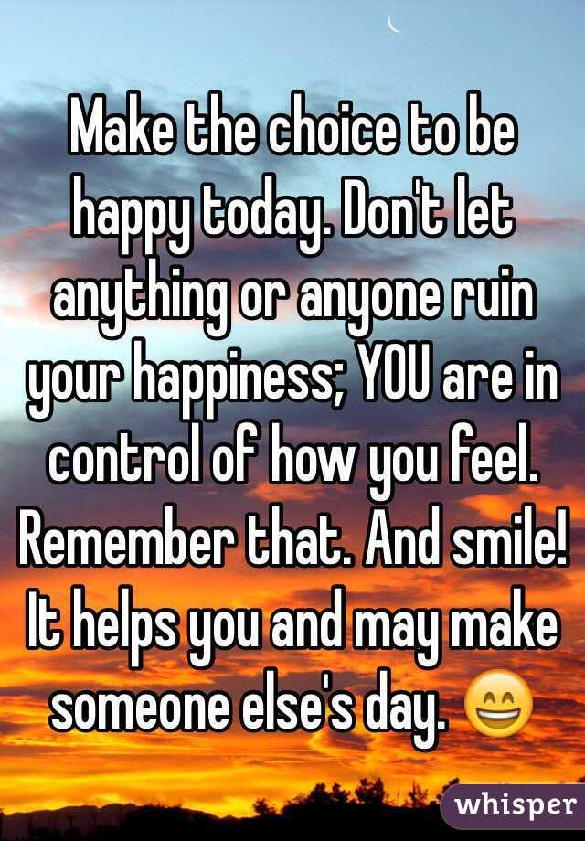 Make the choice to be happy today. Don't let anything or ...