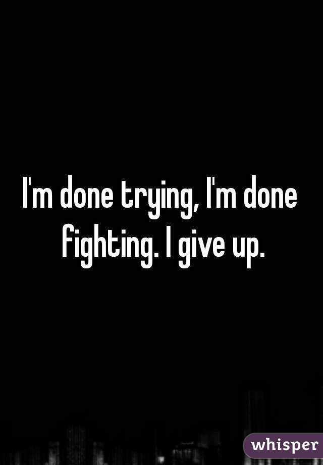 I'm done trying, I'm done fighting. I give up.