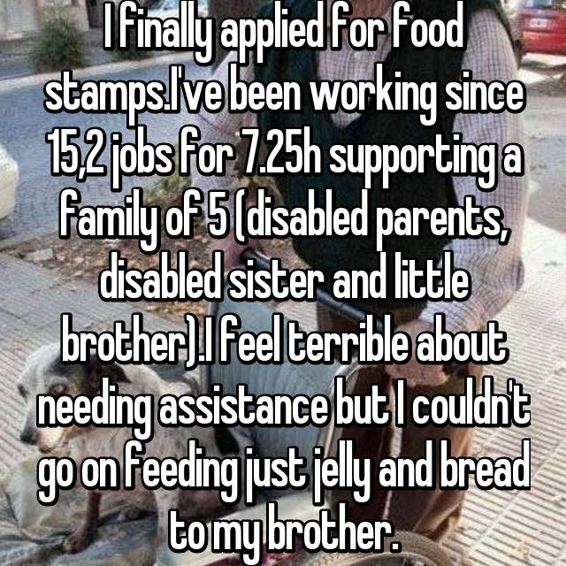I finally applied for food stamps.I've been working since 15,2 jobs for 7.25h supporting a family of 5 (disabled parents, disabled sister and little brother).I feel terrible about needing assistance but I couldn't go on feeding just jelly and bread to my brother.