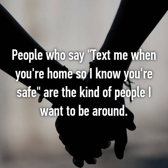 """People who say """"Text me when you're home so I know you're safe"""" are the kind of people I want to be around."""