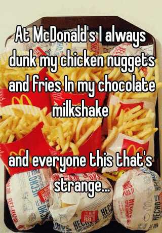 At McDonald's I always dunk my chicken nuggets and fries In my ...