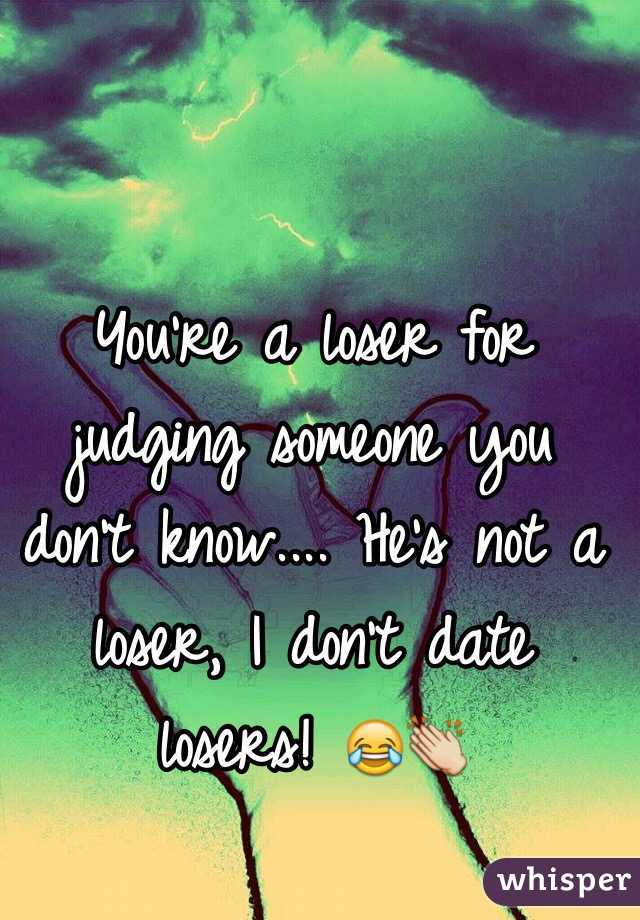 You're a loser for judging someone you don't know.... He's not a ...