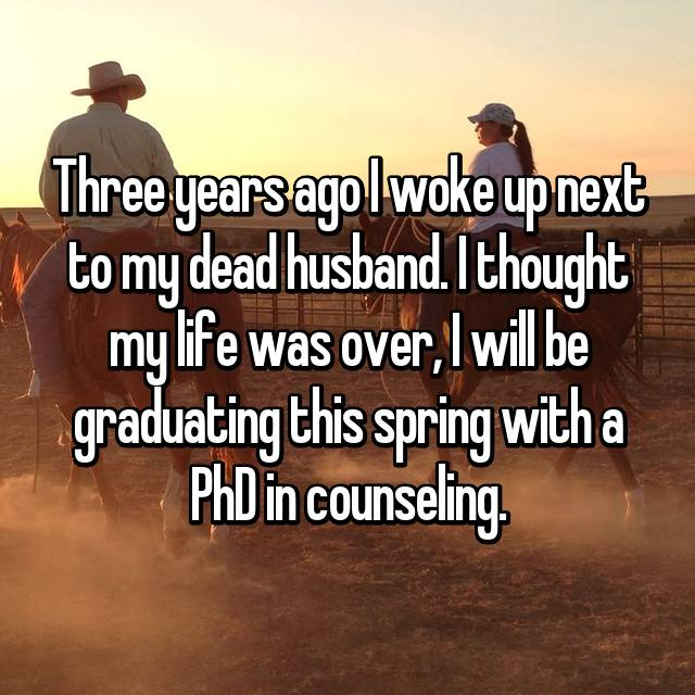 Three years ago I woke up next to my dead husband. I thought my life was over, I will be graduating this spring with a PhD in counseling.