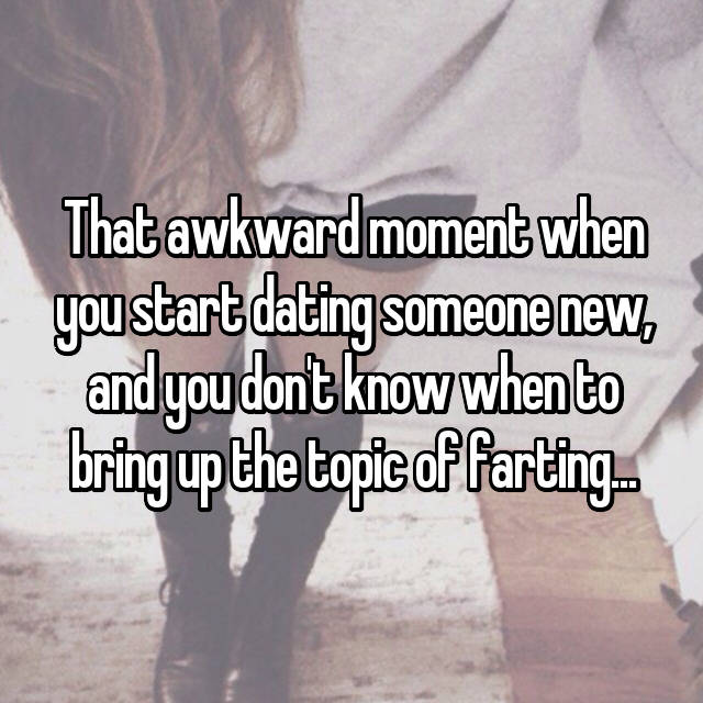 That awkward moment when you start dating someone new, and you don't know when to bring up the topic of farting...