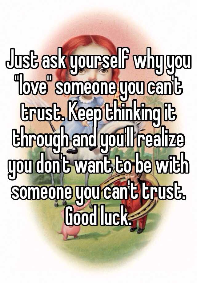 dating someone you cant trust Learn how trust issues in relationships are one of the fundamental in his head telling him you can t be be with someone who does no t trust me.