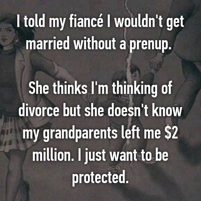 I told my fiancé I wouldn't get married without a prenup.   She thinks I'm thinking of divorce but she doesn't know my grandparents left me $2 million. I just want to be protected.