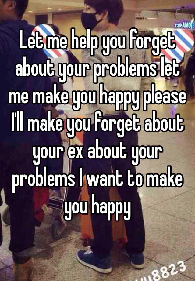 Let me help you forget about your problems let me make you happy please I'll make you forget about your ex about your problems I want to make you happy