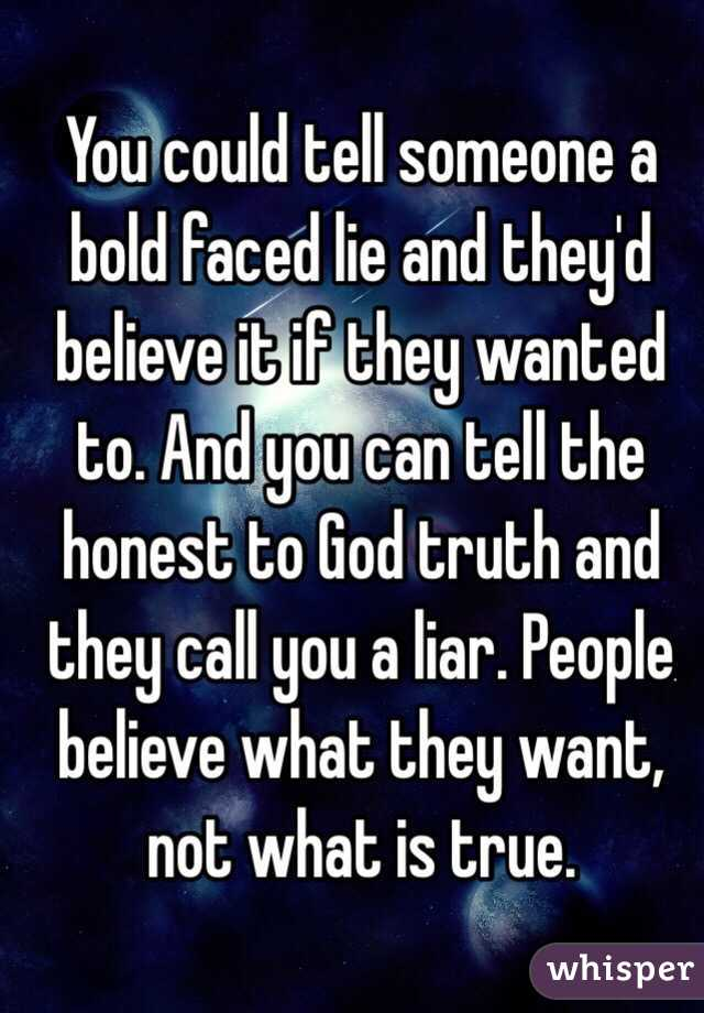 You could tell someone a bold faced lie and they'd believe it if ...