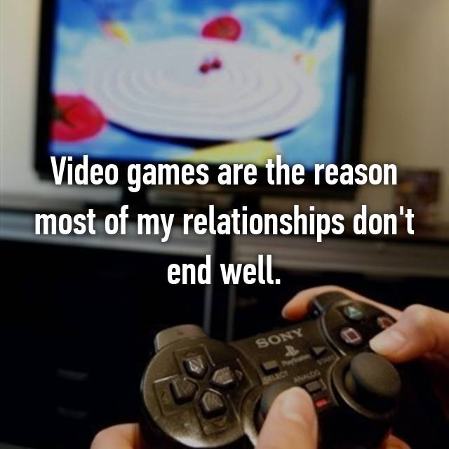 Video games are the reason most of my relationships don't end well.