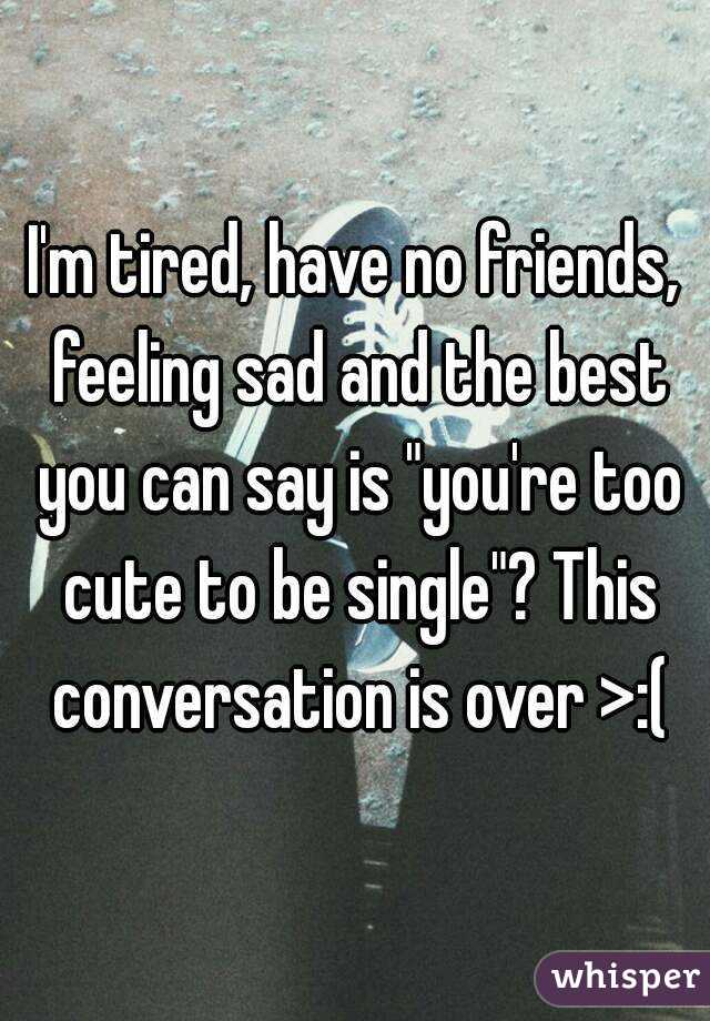 I'm tired, have no friends, feeling sad and the best you ...