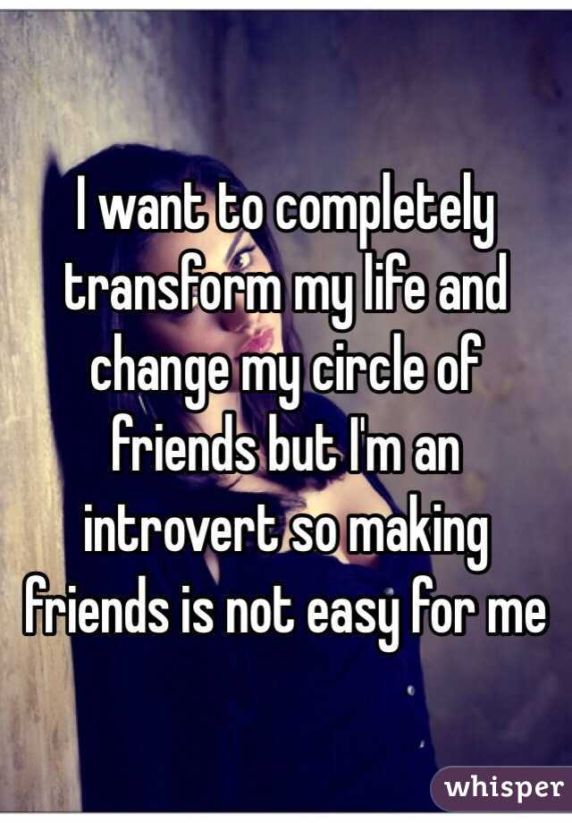 I Want To Completely Transform My Life And Change My Circle Of Friends But I M