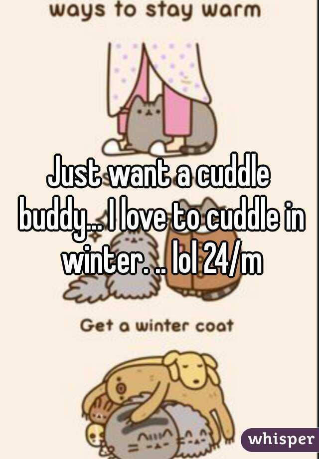 i just want a cuddle buddy