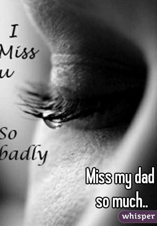 i miss my dad Over the past six months since my father died, i received a few comments  i  wake up from these dreams missing my father terribly but feeling.