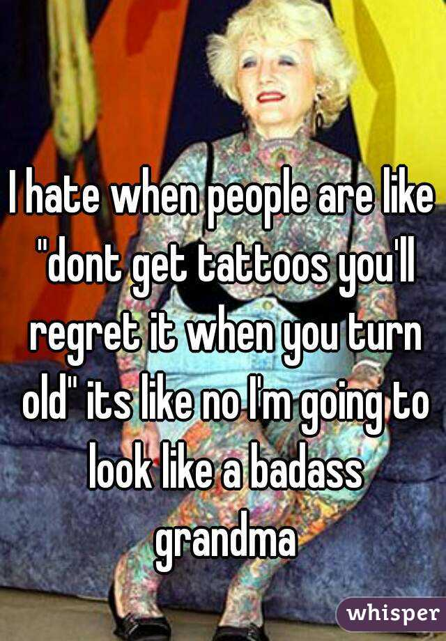 I hate when people are like dont get tattoos you 39 ll for Tattoos when you get old