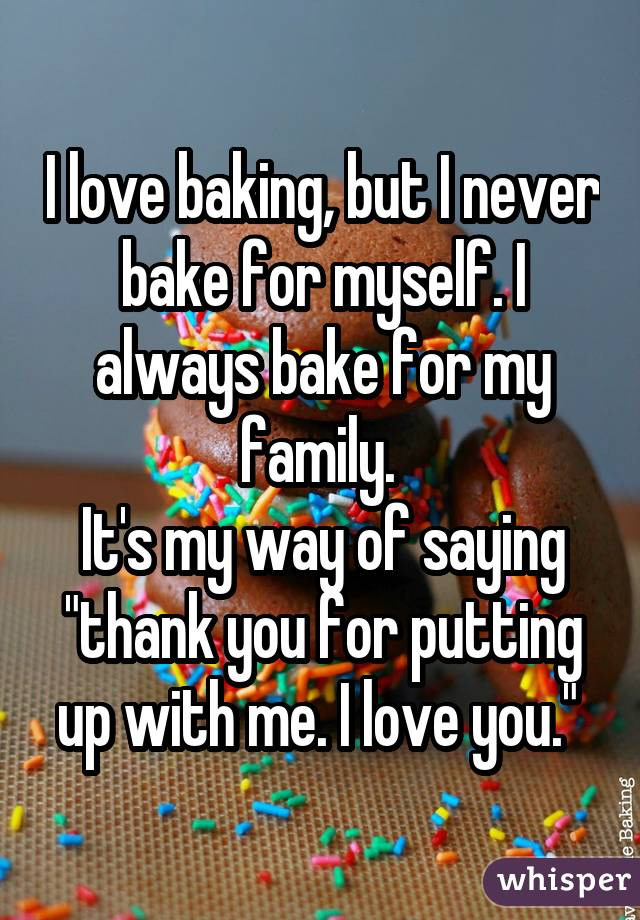 I love baking, but I never bake for myself. I always bake for my family. It