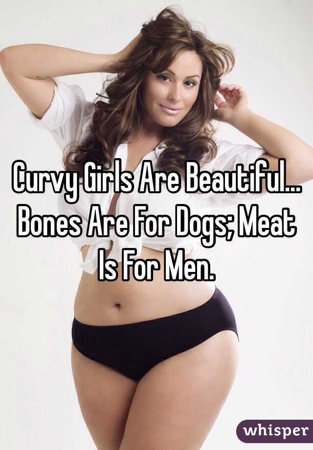 curvy girls are beautiful bones are for dogs meat is