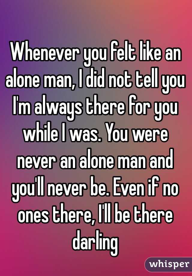 Whenever you felt like an alone man, I did not tell you I'm always ...