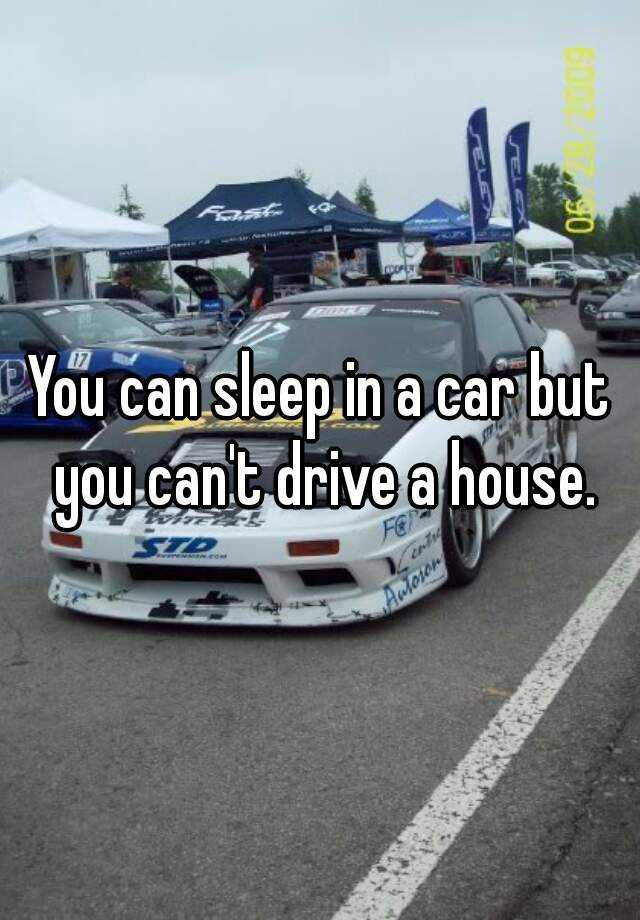 You Can Sleep In A Car But You Can T Drive A House