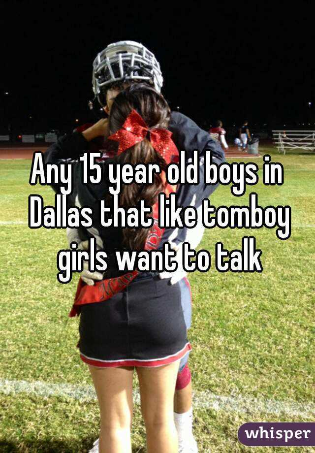 Any 15 Year Old Boys In Dallas That Like Tomboy Girls Want