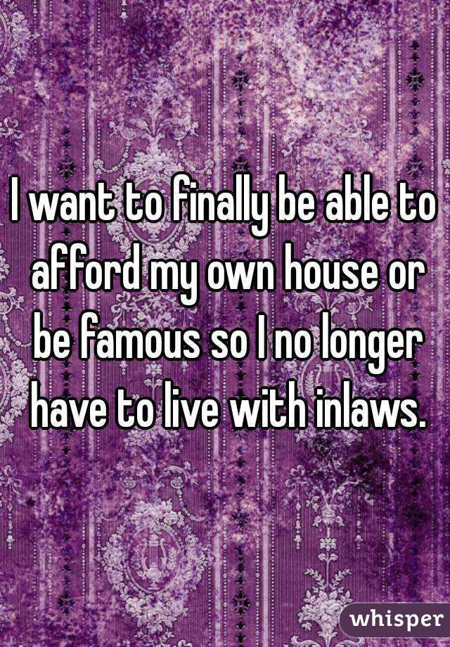 I Want To Finally Be Able To Afford My Own House Or Be Famous So I No