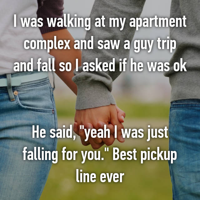 """I was walking at my apartment complex and saw a guy trip and fall so I asked if he was ok   He said, """"yeah I was just falling for you."""" Best pickup line ever"""