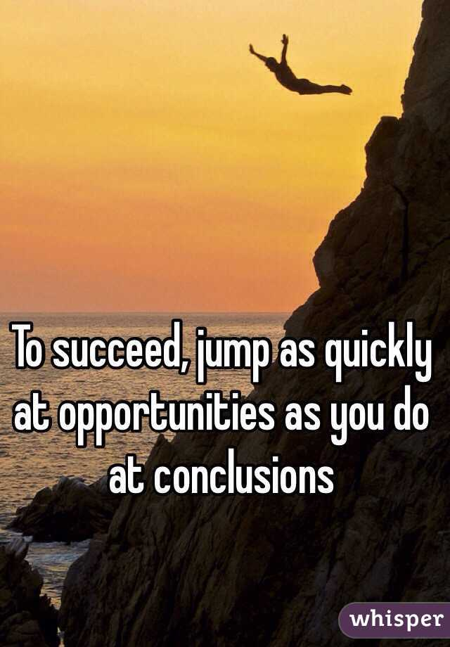To succeed, jump as quickly at opportunities as you do at ...