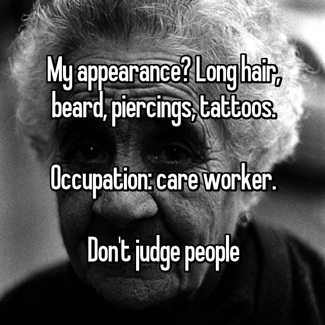 My appearance? Long hair, beard, piercings, tattoos.  Occupation: care worker.  Don't judge people