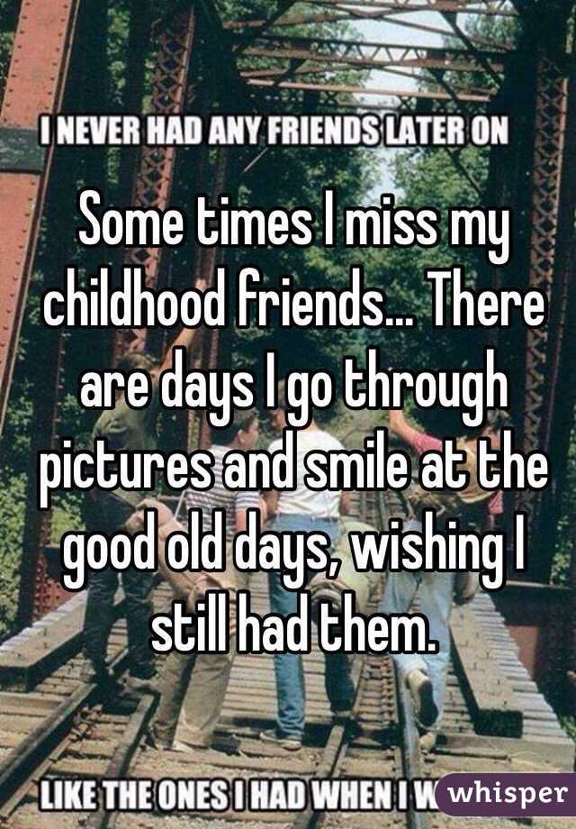 Some times I miss my childhood friends... There are days I ...