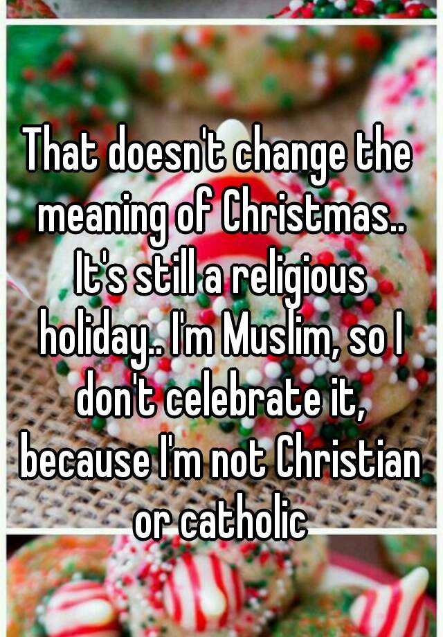 That doesn't change the meaning of Christmas.. It's still a ...