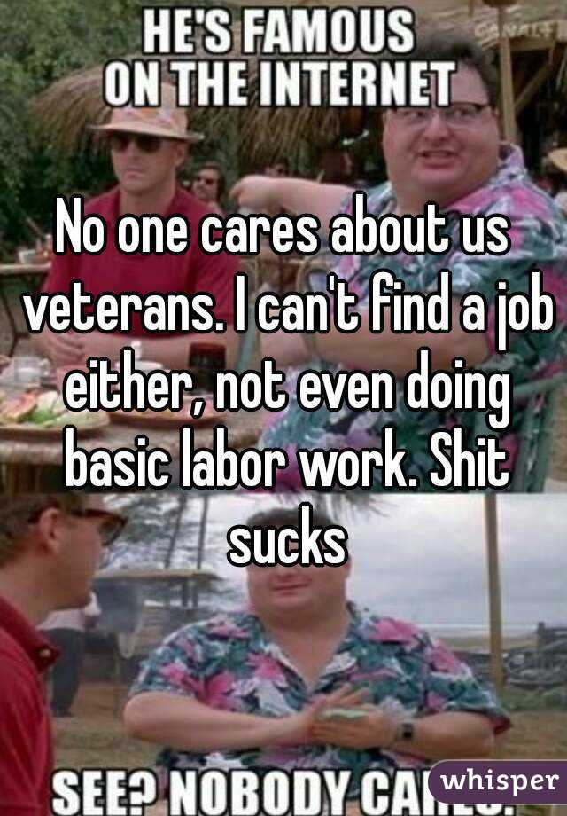 one cares about us veterans. I can't find a job either, not even ...
